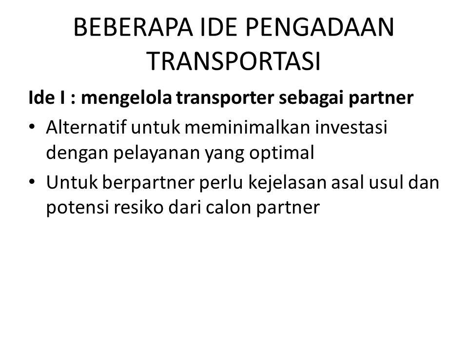BEBERAPA IDE PENGADAAN TRANSPORTASI Ide I : mengelola transporter sebagai partner Alternatif untuk meminimalkan investasi dengan pelayanan yang optimal Untuk berpartner perlu kejelasan asal usul dan potensi resiko dari calon partner