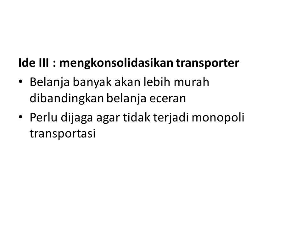 Ide III : mengkonsolidasikan transporter Belanja banyak akan lebih murah dibandingkan belanja eceran Perlu dijaga agar tidak terjadi monopoli transportasi