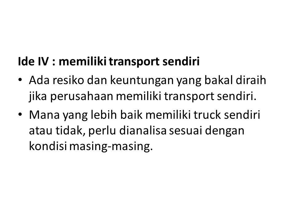 Ide IV : memiliki transport sendiri Ada resiko dan keuntungan yang bakal diraih jika perusahaan memiliki transport sendiri. Mana yang lebih baik memil