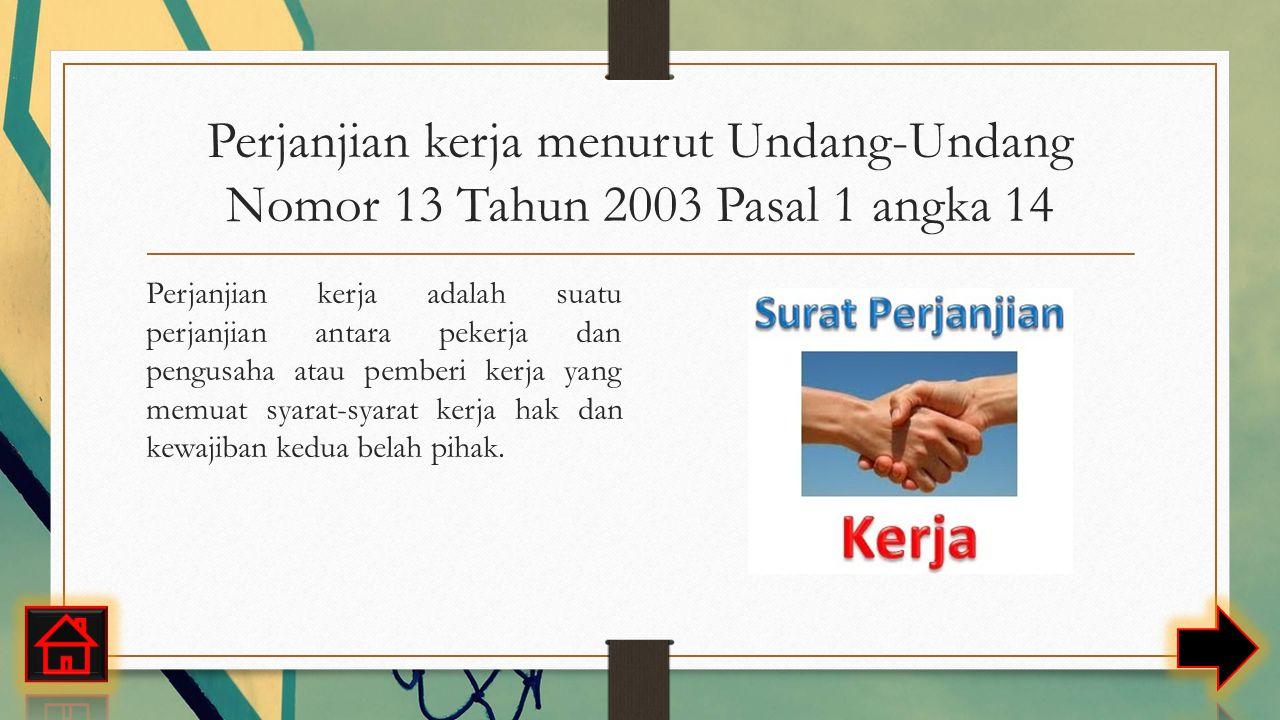 Perjanjian kerja menurut Undang-Undang Nomor 13 Tahun 2003 Pasal 1 angka 14 Perjanjian kerja adalah suatu perjanjian antara pekerja dan pengusaha atau pemberi kerja yang memuat syarat-syarat kerja hak dan kewajiban kedua belah pihak.