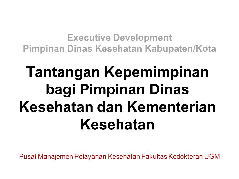 Tantangan Kepemimpinan bagi Pimpinan Dinas Kesehatan dan Kementerian Kesehatan Pusat Manajemen Pelayanan Kesehatan Fakultas Kedokteran UGM Executive D