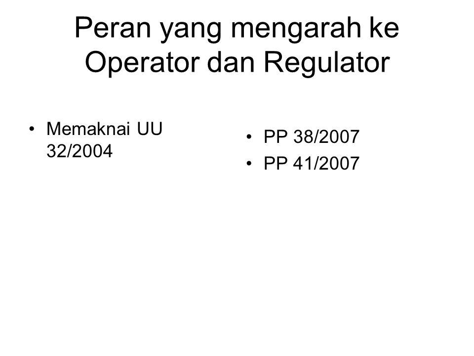 Peran yang mengarah ke Operator dan Regulator Memaknai UU 32/2004 PP 38/2007 PP 41/2007