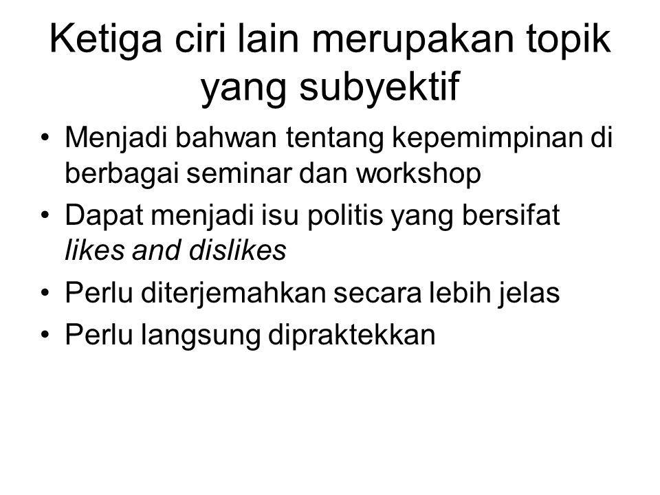 Ketiga ciri lain merupakan topik yang subyektif Menjadi bahwan tentang kepemimpinan di berbagai seminar dan workshop Dapat menjadi isu politis yang be