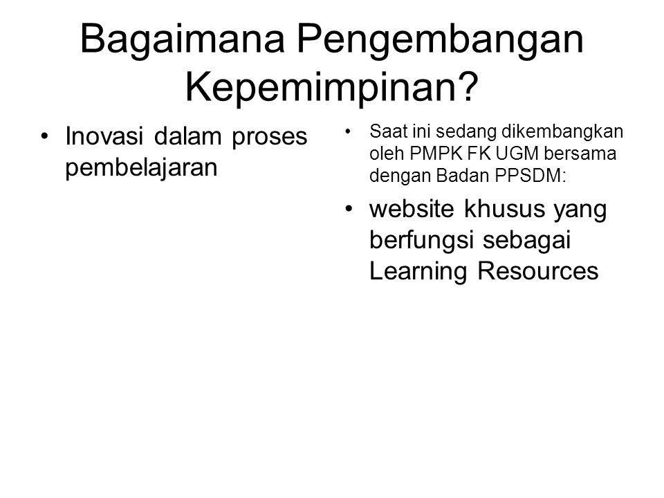 Bagaimana Pengembangan Kepemimpinan? Inovasi dalam proses pembelajaran Saat ini sedang dikembangkan oleh PMPK FK UGM bersama dengan Badan PPSDM: websi