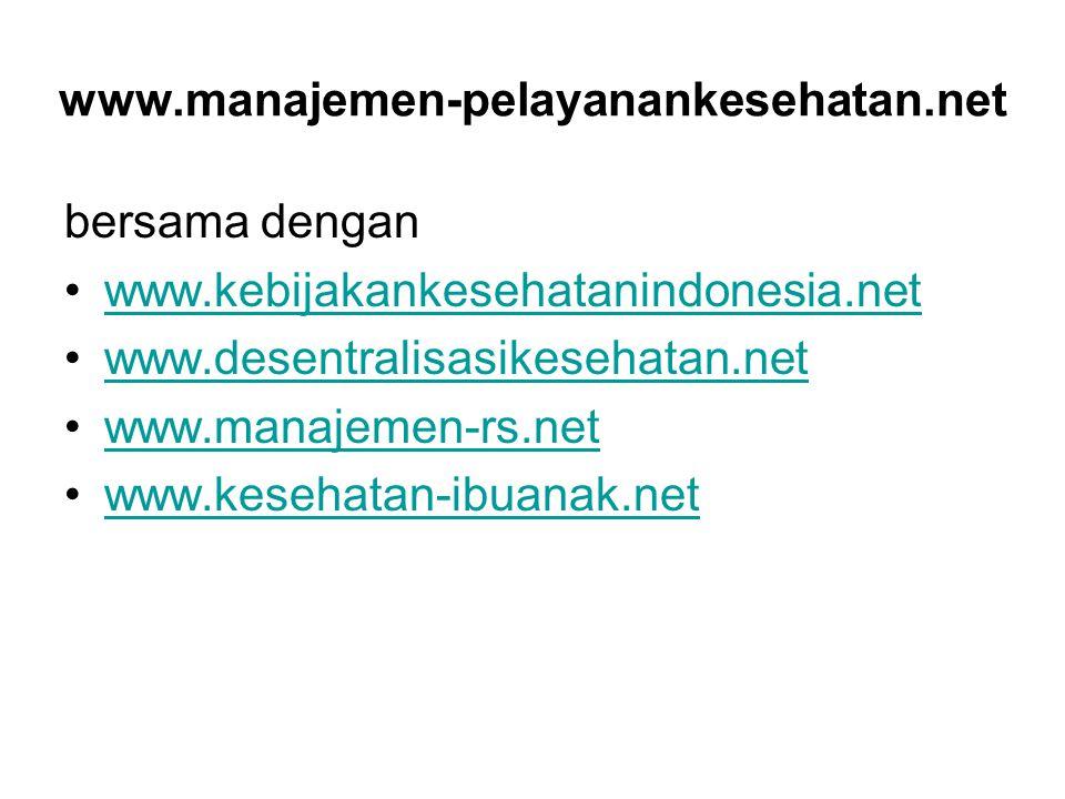 www.manajemen-pelayanankesehatan.net bersama dengan www.kebijakankesehatanindonesia.net www.desentralisasikesehatan.net www.manajemen-rs.net www.keseh