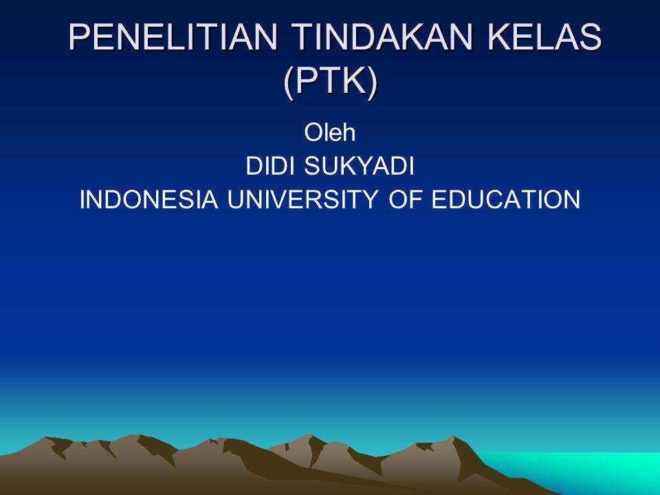 PENELITIAN TINDAKAN KELAS (PTK) PENELITIAN TINDAKAN KELAS (PTK) Oleh DIDI SUKYADI INDONESIA UNIVERSITY OF EDUCATION