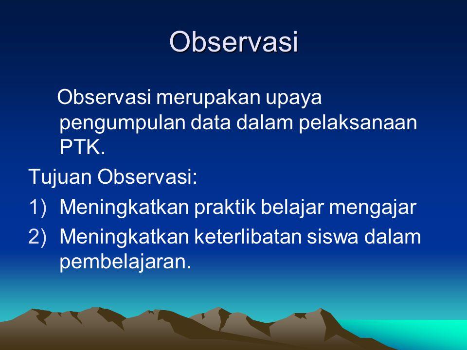 Observasi Observasi merupakan upaya pengumpulan data dalam pelaksanaan PTK. Tujuan Observasi: 1)Meningkatkan praktik belajar mengajar 2)Meningkatkan k
