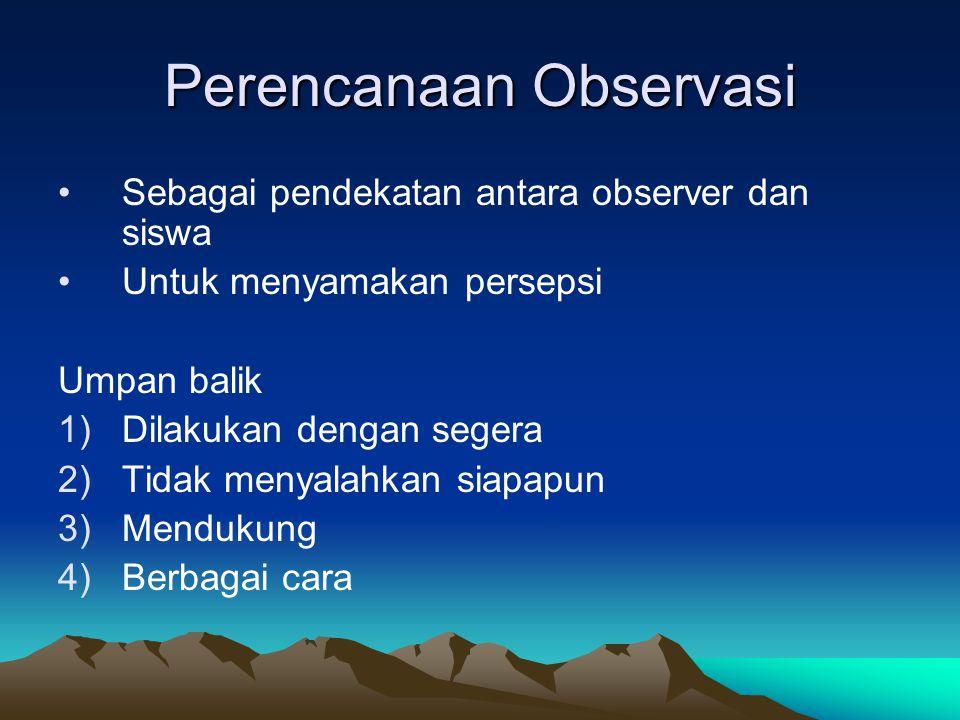 Perencanaan Observasi Sebagai pendekatan antara observer dan siswa Untuk menyamakan persepsi Umpan balik 1)Dilakukan dengan segera 2)Tidak menyalahkan