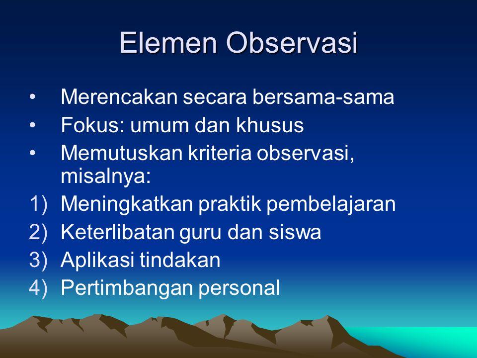 Elemen Observasi Merencakan secara bersama-sama Fokus: umum dan khusus Memutuskan kriteria observasi, misalnya: 1)Meningkatkan praktik pembelajaran 2)