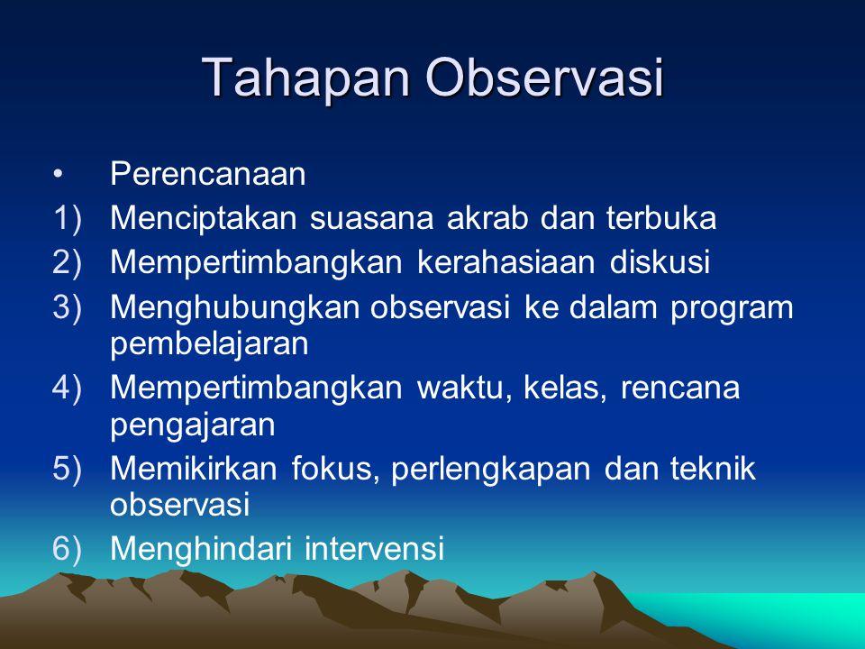 Tahapan Observasi Perencanaan 1)Menciptakan suasana akrab dan terbuka 2)Mempertimbangkan kerahasiaan diskusi 3)Menghubungkan observasi ke dalam progra
