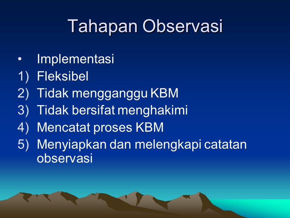 Tahapan Observasi Implementasi 1)Fleksibel 2)Tidak mengganggu KBM 3)Tidak bersifat menghakimi 4)Mencatat proses KBM 5)Menyiapkan dan melengkapi catata