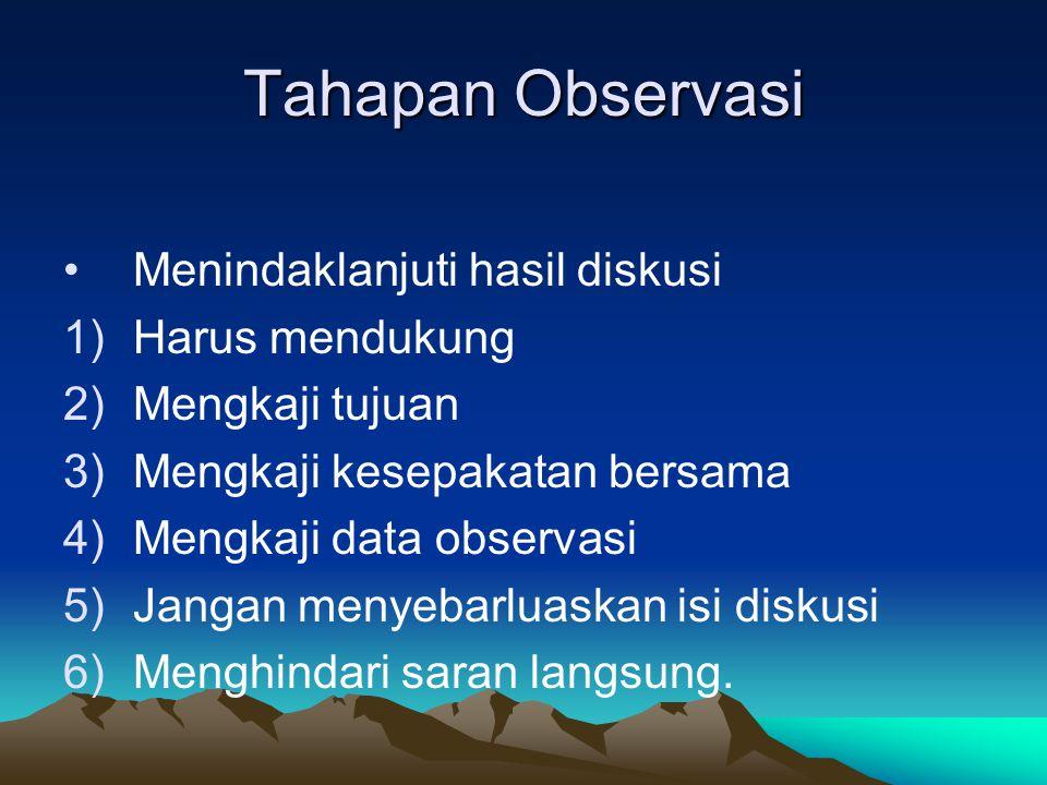 Tahapan Observasi Menindaklanjuti hasil diskusi 1)Harus mendukung 2)Mengkaji tujuan 3)Mengkaji kesepakatan bersama 4)Mengkaji data observasi 5)Jangan