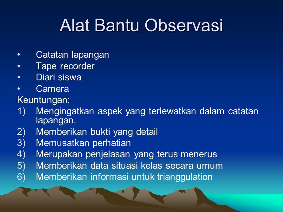 Alat Bantu Observasi Catatan lapangan Tape recorder Diari siswa Camera Keuntungan: 1)Mengingatkan aspek yang terlewatkan dalam catatan lapangan. 2)Mem