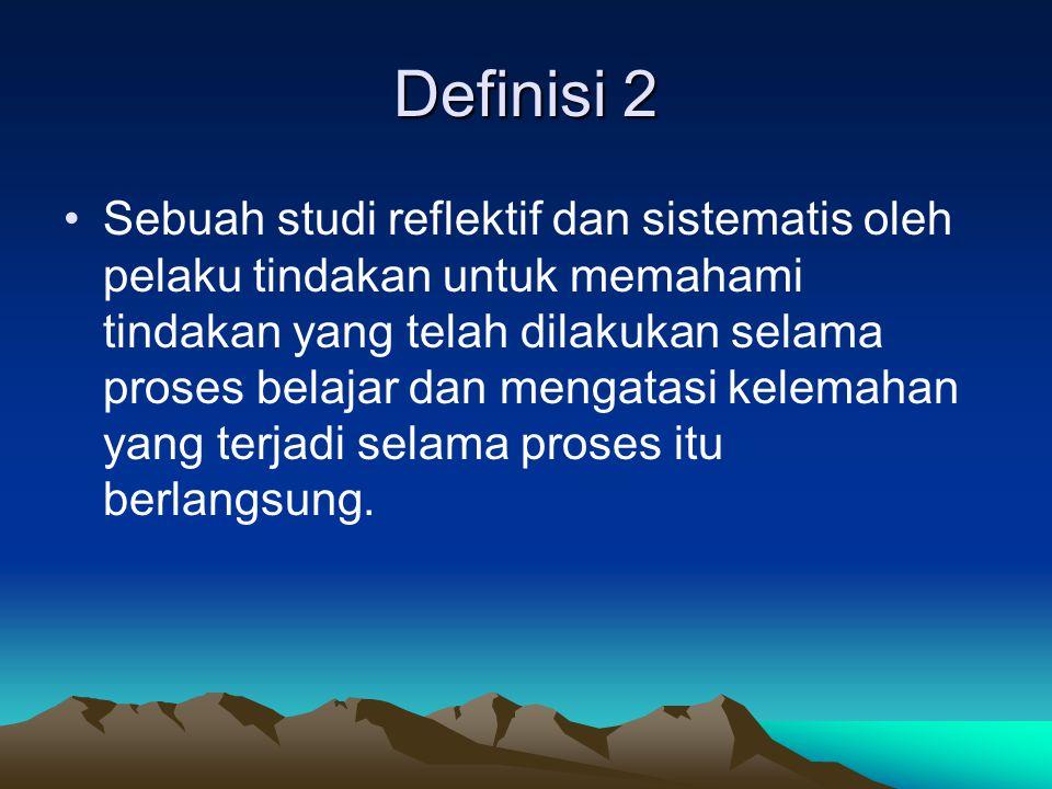Definisi 2 Sebuah studi reflektif dan sistematis oleh pelaku tindakan untuk memahami tindakan yang telah dilakukan selama proses belajar dan mengatasi