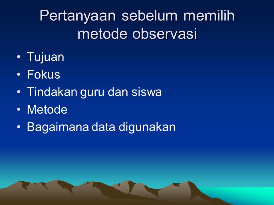 Pertanyaan sebelum memilih metode observasi Tujuan Fokus Tindakan guru dan siswa Metode Bagaimana data digunakan