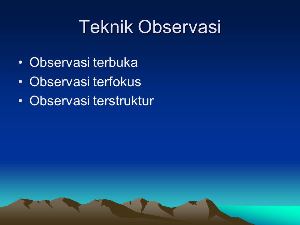 Teknik Observasi Observasi terbuka Observasi terfokus Observasi terstruktur