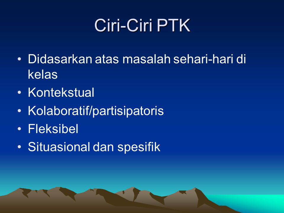 Ciri-Ciri PTK Didasarkan atas masalah sehari-hari di kelas Kontekstual Kolaboratif/partisipatoris Fleksibel Situasional dan spesifik
