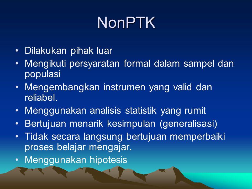 NonPTK Dilakukan pihak luar Mengikuti persyaratan formal dalam sampel dan populasi Mengembangkan instrumen yang valid dan reliabel. Menggunakan analis