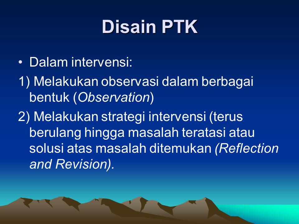 Disain PTK Dalam intervensi: 1) Melakukan observasi dalam berbagai bentuk (Observation) 2) Melakukan strategi intervensi (terus berulang hingga masala
