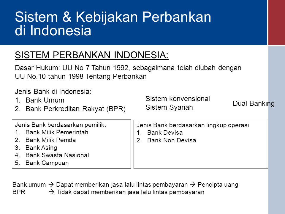 Sistem & Kebijakan Perbankan di Indonesia SISTEM PERBANKAN INDONESIA: Dasar Hukum: UU No 7 Tahun 1992, sebagaimana telah diubah dengan UU No.10 tahun 1998 Tentang Perbankan Jenis Bank di Indonesia: 1.Bank Umum 2.Bank Perkreditan Rakyat (BPR) Sistem konvensional Sistem Syariah Dual Banking Bank umum  Dapat memberikan jasa lalu lintas pembayaran  Pencipta uang BPR  Tidak dapat memberikan jasa lalu lintas pembayaran Jenis Bank berdasarkan pemilik: 1.Bank Milik Pemerintah 2.Bank Milik Pemda 3.Bank Asing 4.Bank Swasta Nasional 5.Bank Campuan Jenis Bank berdasarkan lingkup operasi 1.Bank Devisa 2.Bank Non Devisa