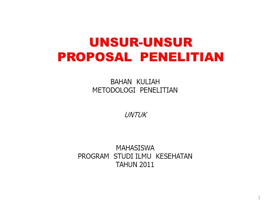 UNSUR-UNSUR PROPOSAL PENELITIAN BAHAN KULIAH METODOLOGI PENELITIAN UNTUK MAHASISWA PROGRAM STUDI ILMU KESEHATAN TAHUN 2011 1