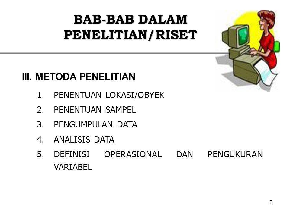 5 BAB-BAB DALAM PENELITIAN/RISET 1.PENENTUAN LOKASI/OBYEK 2.PENENTUAN SAMPEL 3.PENGUMPULAN DATA 4.ANALISIS DATA 5.DEFINISI OPERASIONAL DAN PENGUKURAN