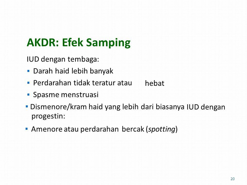 AKDR: Efek Samping IUD dengan tembaga:  Darah haid lebih banyak  Perdarahan tidak teratur atau  Spasme menstruasi hebathebat  Dismenore/kram haid yang lebih dari biasanya IUD dengan progestin:  Amenore atau perdarahanbercak (spotting) 20