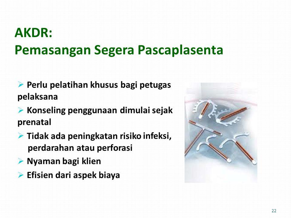 AKDR: Pemasangan Segera Pascaplasenta  Perlu pelatihan khusus bagi petugas pelaksana  Konseling penggunaan dimulai sejak prenatal  Tidak ada peningkatan risiko perdarahan atau perforasi  Nyaman bagi klien  Efisien dari aspek biaya infeksi,infeksi, 22