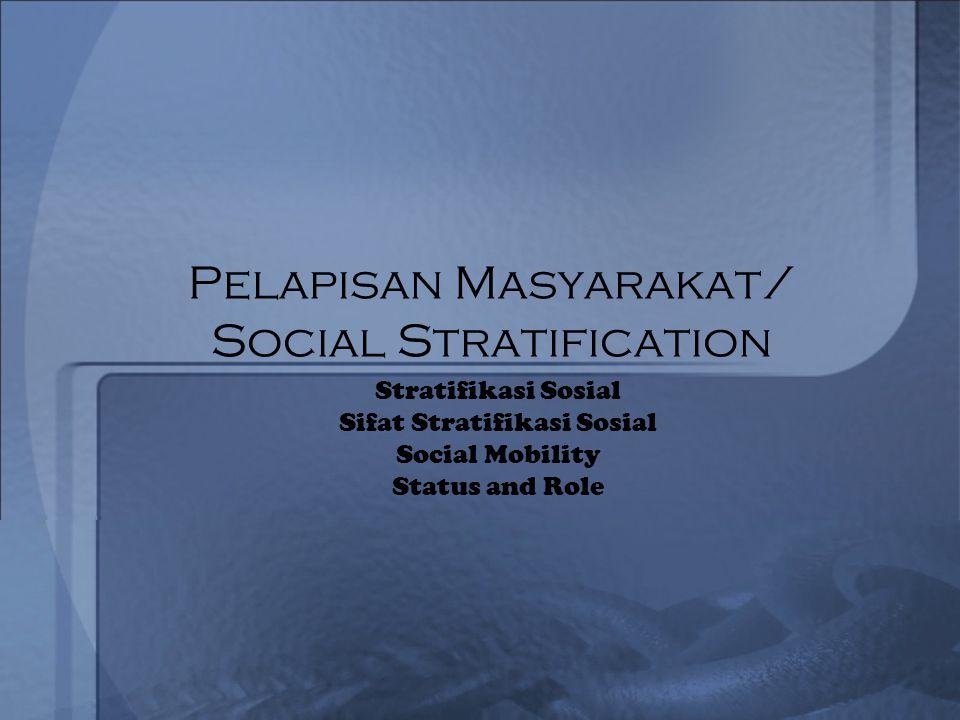Pelapisan Masyarakat/ Social Stratification Stratifikasi Sosial Sifat Stratifikasi Sosial Social Mobility Status and Role