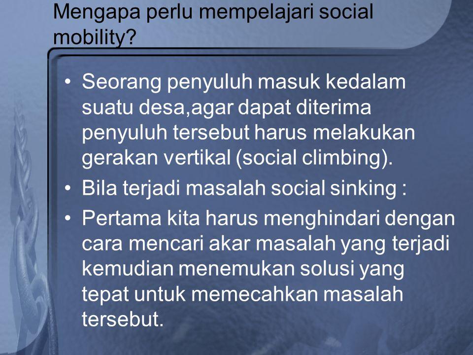 Mengapa perlu mempelajari social mobility? Seorang penyuluh masuk kedalam suatu desa,agar dapat diterima penyuluh tersebut harus melakukan gerakan ver