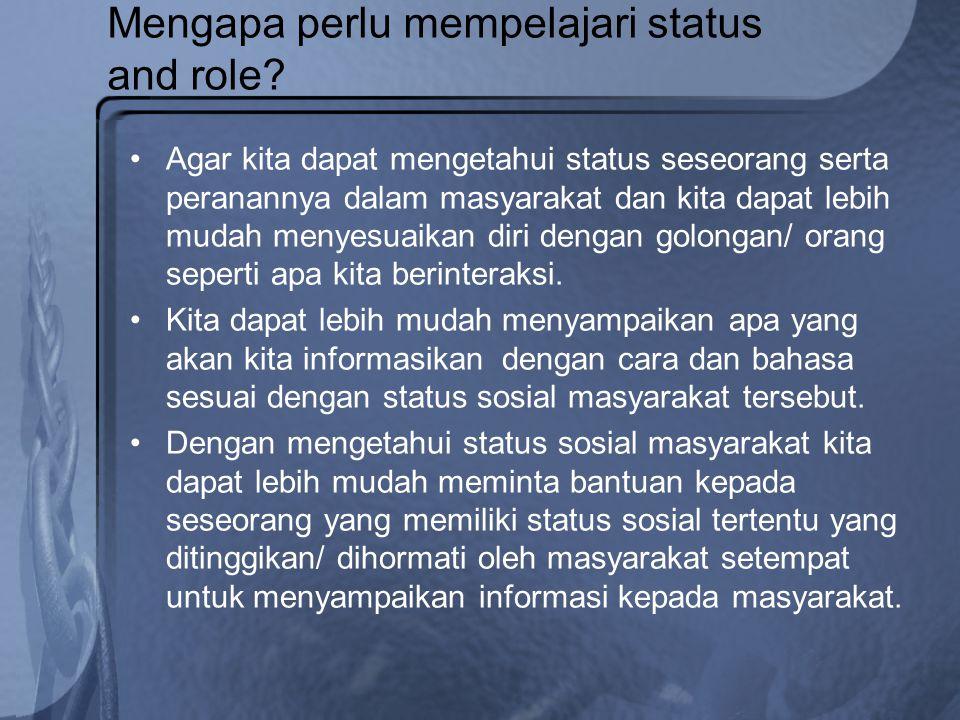 Mengapa perlu mempelajari status and role? Agar kita dapat mengetahui status seseorang serta peranannya dalam masyarakat dan kita dapat lebih mudah me