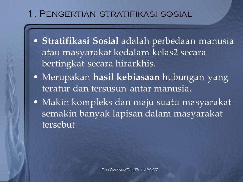 Siti Azizah/SosPed/2007 1. Pengertian stratifikasi sosial Stratifikasi Sosial adalah perbedaan manusia atau masyarakat kedalam kelas2 secara bertingka