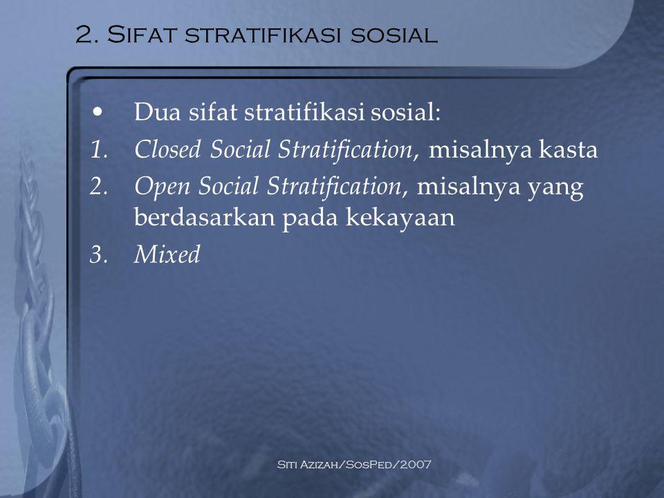 Siti Azizah/SosPed/2007 2. Sifat stratifikasi sosial Dua sifat stratifikasi sosial: 1.Closed Social Stratification, misalnya kasta 2.Open Social Strat