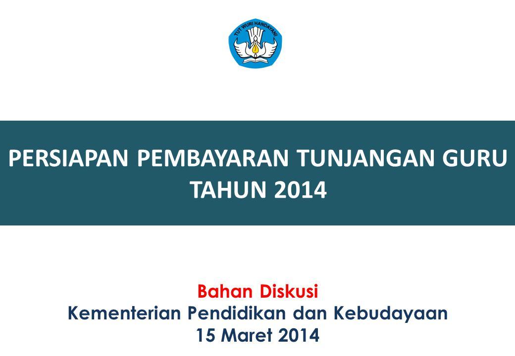 PERSIAPAN PEMBAYARAN TUNJANGAN GURU TAHUN 2014 Bahan Diskusi Kementerian Pendidikan dan Kebudayaan 15 Maret 2014