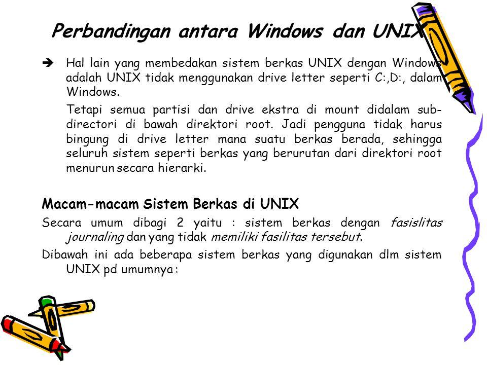 Perbandingan antara Windows dan UNIX  Hal lain yang membedakan sistem berkas UNIX dengan Windows adalah UNIX tidak menggunakan drive letter seperti C:,D:, dalam Windows.
