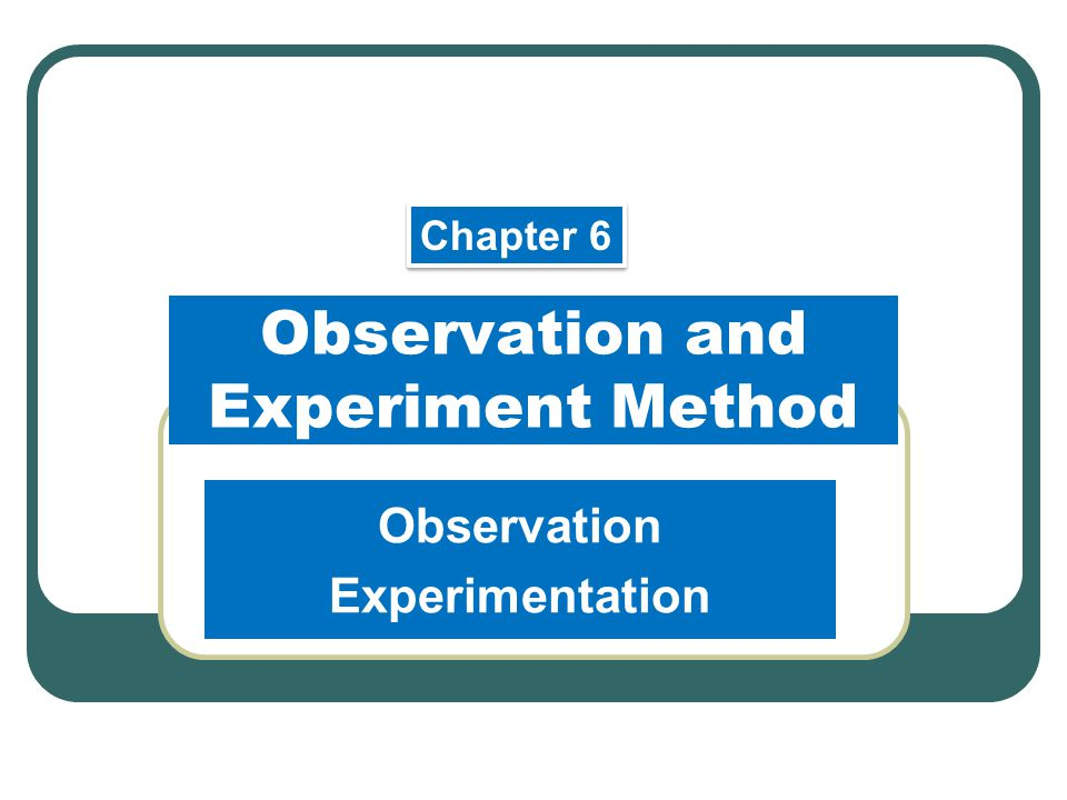 Observation and Experiment Method Observation Experimentation Chapter 6
