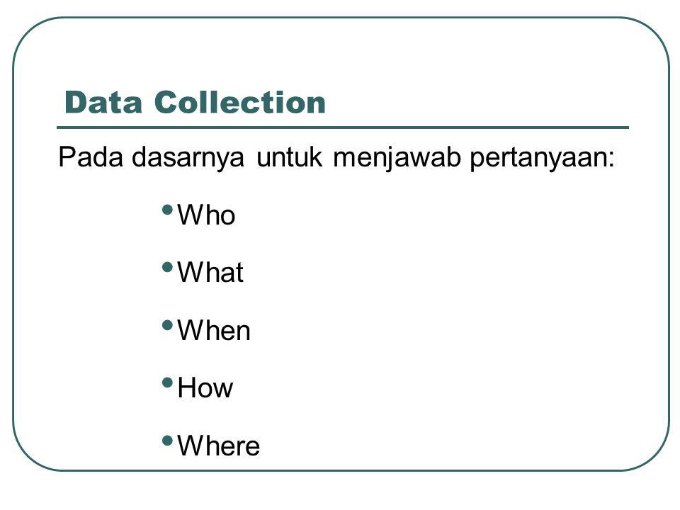 Data Collection Pada dasarnya untuk menjawab pertanyaan: Who What When How Where