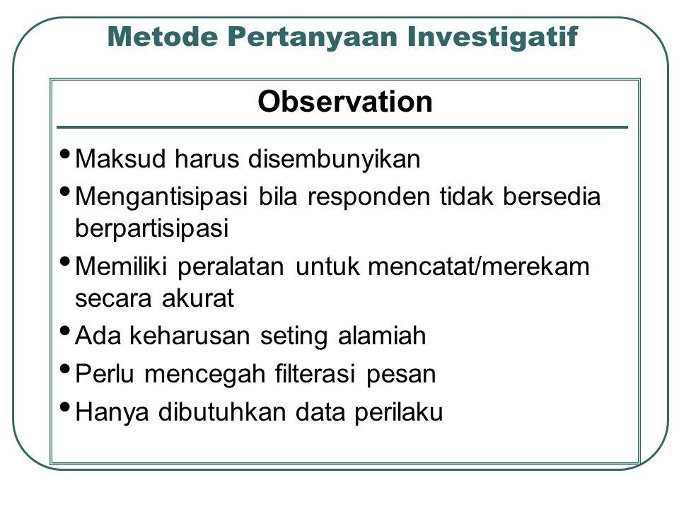 Metode Pertanyaan Investigatif Observation Maksud harus disembunyikan Mengantisipasi bila responden tidak bersedia berpartisipasi Memiliki peralatan untuk mencatat/merekam secara akurat Ada keharusan seting alamiah Perlu mencegah filterasi pesan Hanya dibutuhkan data perilaku