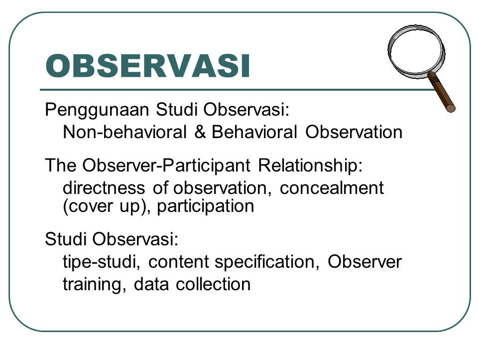 OBSERVASI Penggunaan Studi Observasi: Non-behavioral & Behavioral Observation The Observer-Participant Relationship: directness of observation, concea