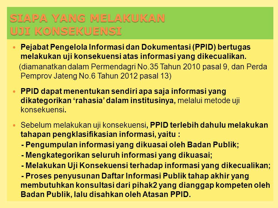 SIAPA YANG MELAKUKAN UJI KONSEKUENSI Pejabat Pengelola Informasi dan Dokumentasi (PPID) bertugas melakukan uji konsekuensi atas informasi yang dikecualikan.
