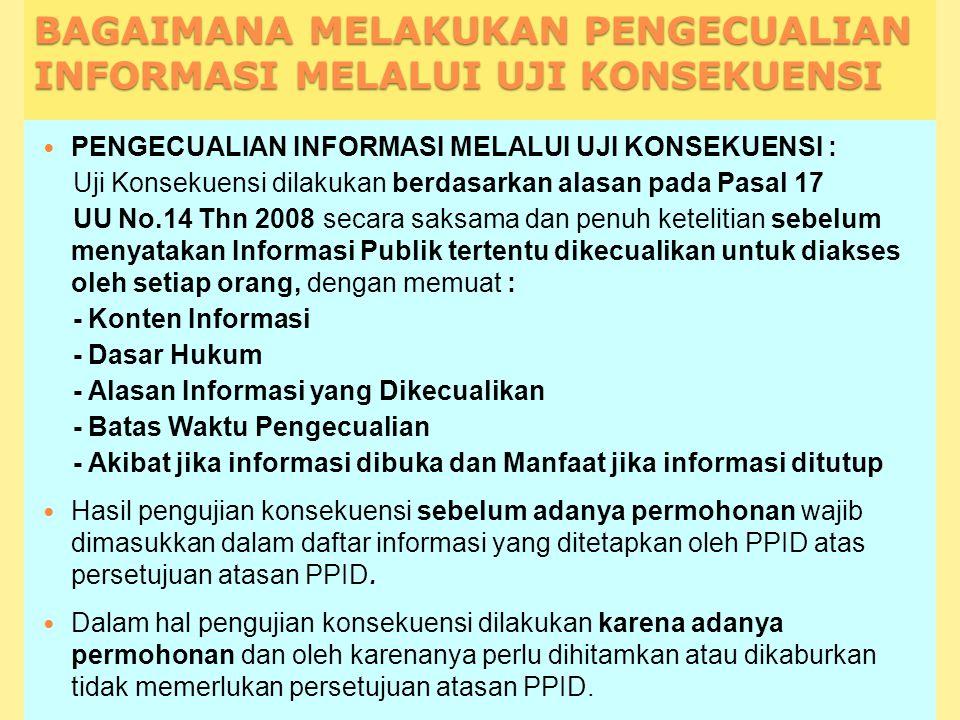 BAGAIMANA MELAKUKAN PENGECUALIAN INFORMASI MELALUI UJI KONSEKUENSI PENGECUALIAN INFORMASI MELALUI UJI KONSEKUENSI : Uji Konsekuensi dilakukan berdasarkan alasan pada Pasal 17 UU No.14 Thn 2008 secara saksama dan penuh ketelitian sebelum menyatakan Informasi Publik tertentu dikecualikan untuk diakses oleh setiap orang, dengan memuat : - Konten Informasi - Dasar Hukum - Alasan Informasi yang Dikecualikan - Batas Waktu Pengecualian - Akibat jika informasi dibuka dan Manfaat jika informasi ditutup Hasil pengujian konsekuensi sebelum adanya permohonan wajib dimasukkan dalam daftar informasi yang ditetapkan oleh PPID atas persetujuan atasan PPID.