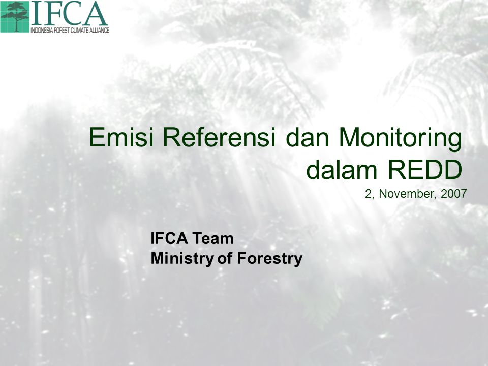Emisi Referensi dan Monitoring dalam REDD 2, November, 2007 IFCA Team Ministry of Forestry