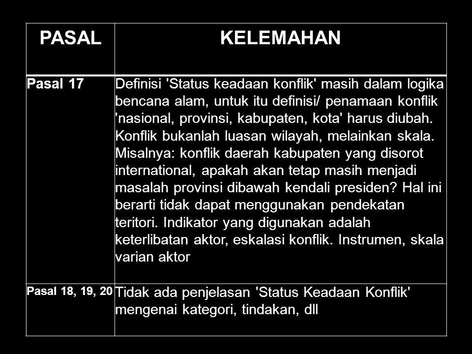 PASALKELEMAHAN Pasal 17Definisi 'Status keadaan konflik' masih dalam logika bencana alam, untuk itu definisi/ penamaan konflik 'nasional, provinsi, ka