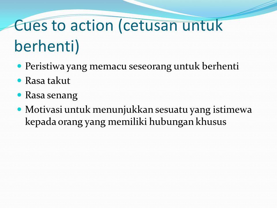 Cues to action (cetusan untuk berhenti) Peristiwa yang memacu seseorang untuk berhenti Rasa takut Rasa senang Motivasi untuk menunjukkan sesuatu yang istimewa kepada orang yang memiliki hubungan khusus