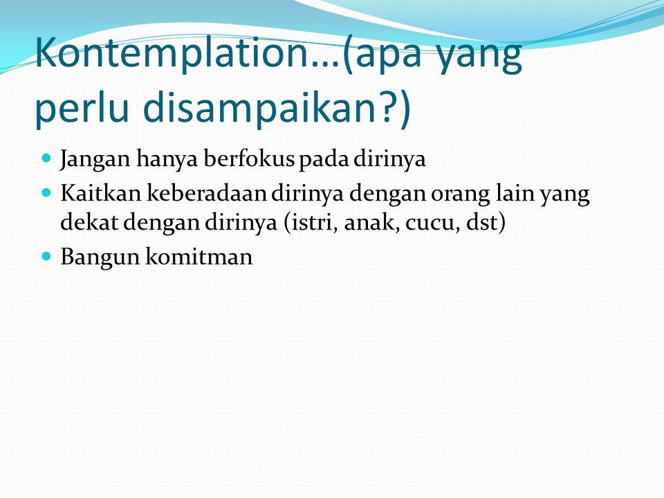 Kontemplation…(apa yang perlu disampaikan?) Jangan hanya berfokus pada dirinya Kaitkan keberadaan dirinya dengan orang lain yang dekat dengan dirinya (istri, anak, cucu, dst) Bangun komitman