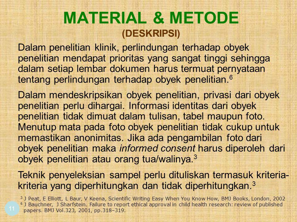 MATERIAL & METODE (DESKRIPSI) 11 Dalam penelitian klinik, perlindungan terhadap obyek penelitian mendapat prioritas yang sangat tinggi sehingga dalam setiap lembar dokumen harus termuat pernyataan tentang perlindungan terhadap obyek penelitian.