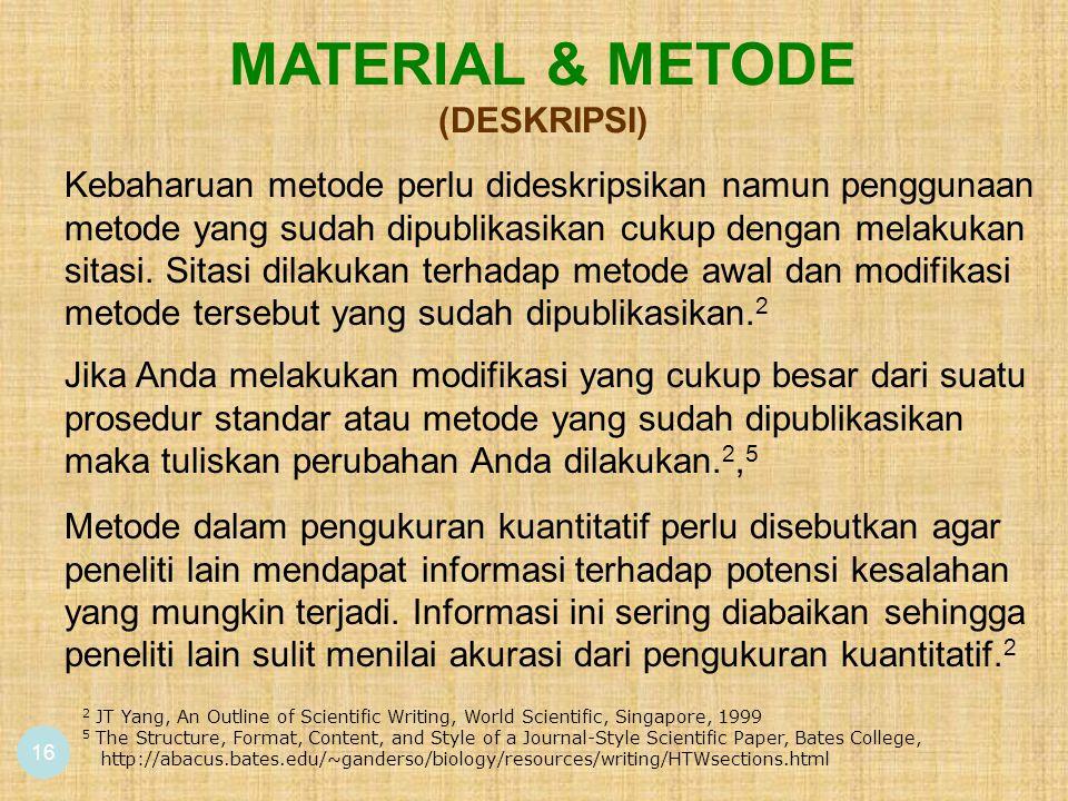 16 MATERIAL & METODE (DESKRIPSI) Jika Anda melakukan modifikasi yang cukup besar dari suatu prosedur standar atau metode yang sudah dipublikasikan maka tuliskan perubahan Anda dilakukan.