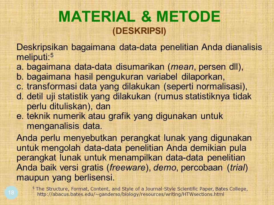 MATERIAL & METODE (DESKRIPSI) 18 5 The Structure, Format, Content, and Style of a Journal-Style Scientific Paper, Bates College, http://abacus.bates.edu/~ganderso/biology/resources/writing/HTWsections.html Deskripsikan bagaimana data-data penelitian Anda dianalisis meliputi: 5 a.bagaimana data-data disumarikan (mean, persen dll), b.bagaimana hasil pengukuran variabel dilaporkan, c.transformasi data yang dilakukan (seperti normalisasi), d.detil uji statistik yang dilakukan (rumus statistiknya tidak perlu dituliskan), dan e.teknik numerik atau grafik yang digunakan untuk menganalisis data.