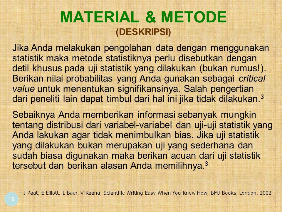 MATERIAL & METODE (DESKRIPSI) 19 3 J Peat, E Elliott, L Baur, V Keena, Scientific Writing Easy When You Know How, BMJ Books, London, 2002 Sebaiknya Anda memberikan informasi sebanyak mungkin tentang distribusi dari variabel-variabel dan uji-uji statistik yang Anda lakukan agar tidak menimbulkan bias.