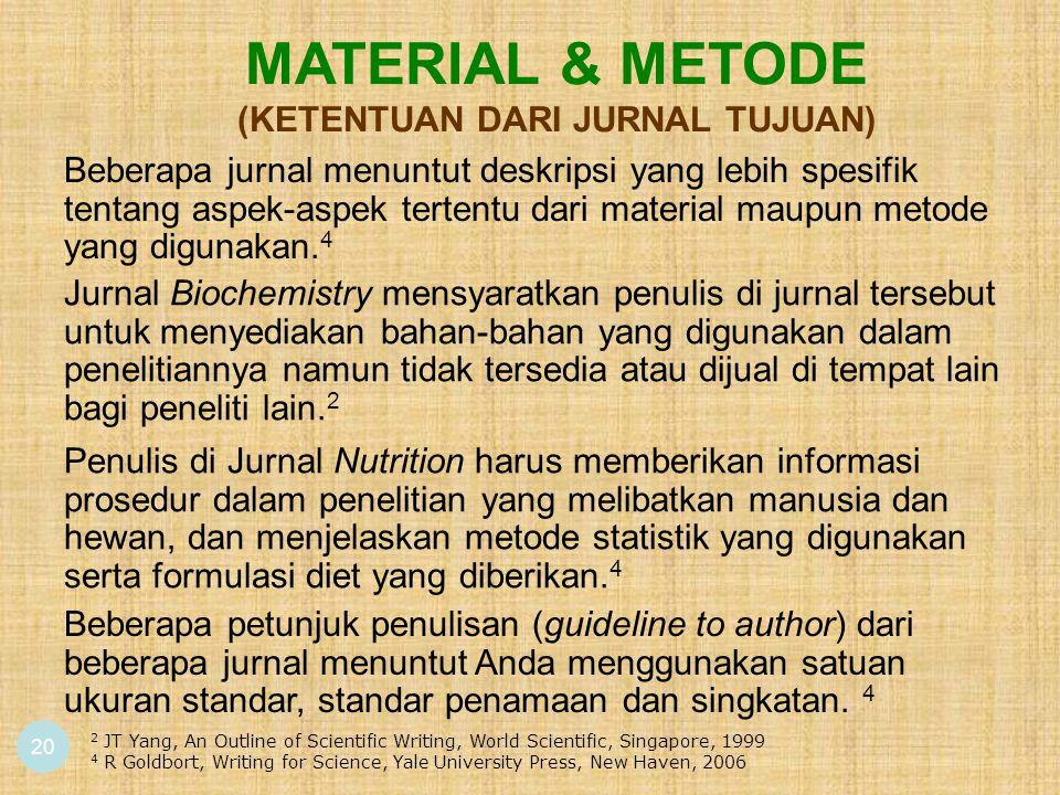 20 MATERIAL & METODE (KETENTUAN DARI JURNAL TUJUAN) Beberapa jurnal menuntut deskripsi yang lebih spesifik tentang aspek-aspek tertentu dari material maupun metode yang digunakan.